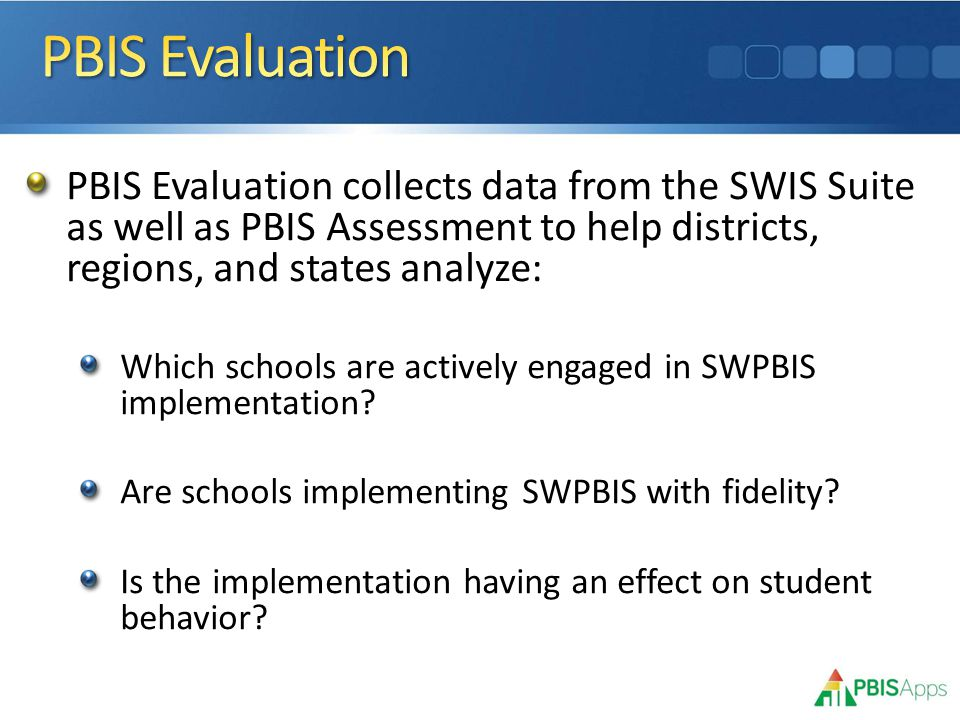 PBIS Evaluation collects data from the SWIS Suite as well as PBIS Assessment to help districts, regions, and states analyze: Which schools are actively engaged in SWPBIS implementation.