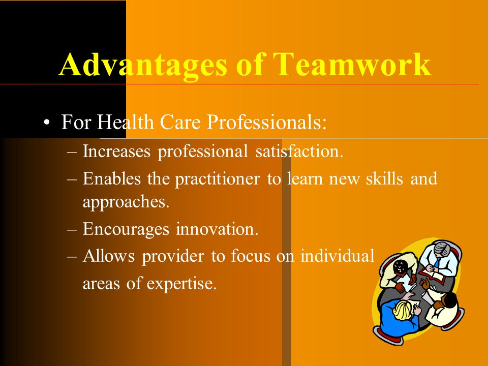Advantages of Teamwork For Health Care Professionals: –Increases professional satisfaction. –Enables the practitioner to learn new skills and approach