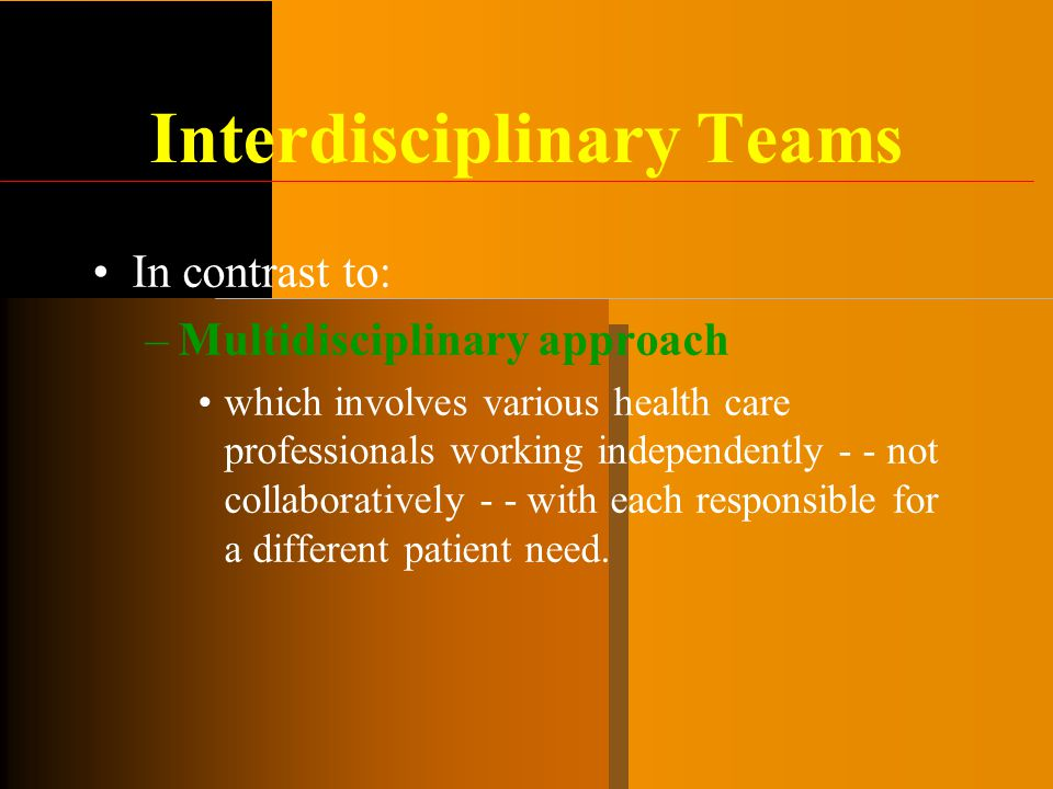 Interdisciplinary Teams In contrast to: –Multidisciplinary approach which involves various health care professionals working independently - - not col