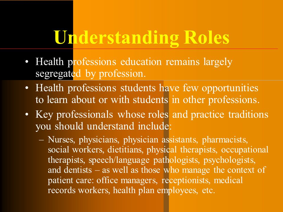 Understanding Roles Health professions education remains largely segregated by profession. Health professions students have few opportunities to learn