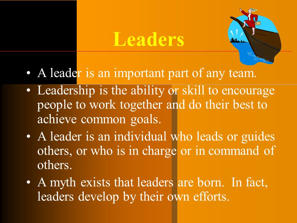 Leaders A leader is an important part of any team. Leadership is the ability or skill to encourage people to work together and do their best to achiev