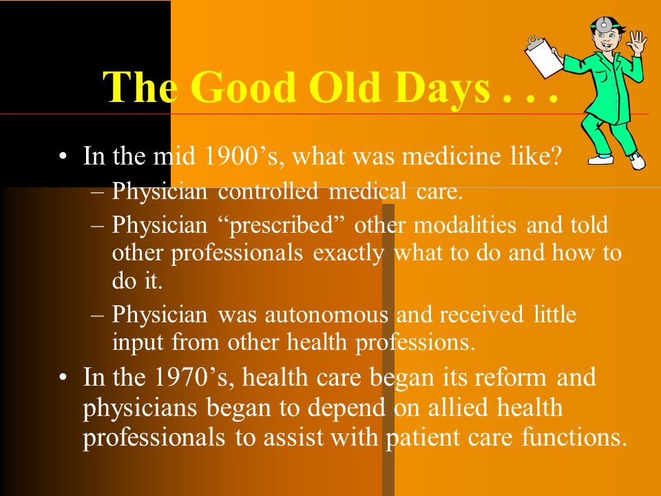 """The Good Old Days... In the mid 1900's, what was medicine like? –Physician controlled medical care. –Physician """"prescribed"""" other modalities and told"""