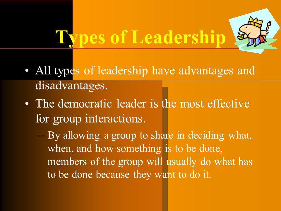 Types of Leadership All types of leadership have advantages and disadvantages. The democratic leader is the most effective for group interactions. –By