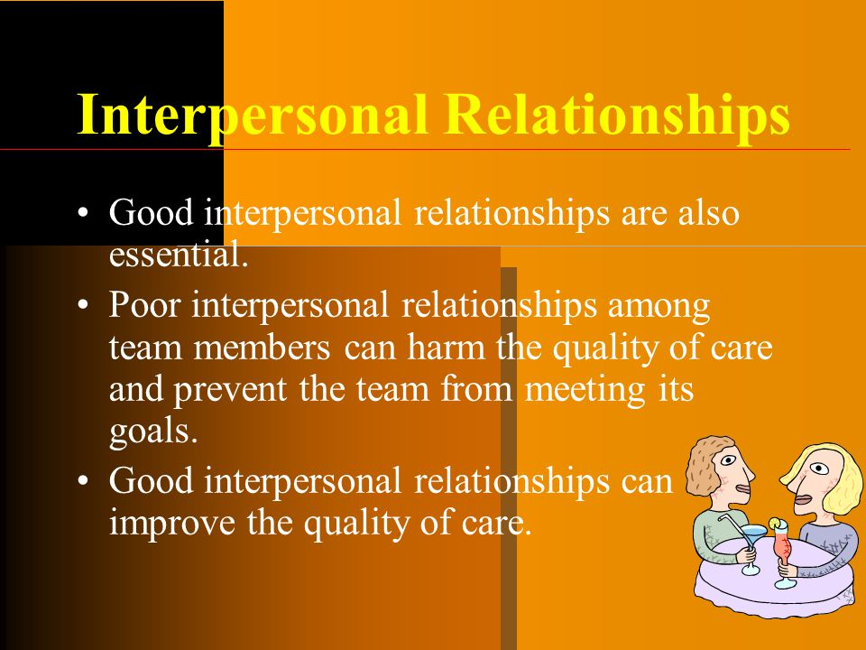 Interpersonal Relationships Good interpersonal relationships are also essential. Poor interpersonal relationships among team members can harm the qual