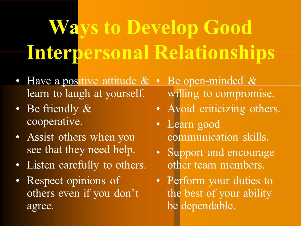 Ways to Develop Good Interpersonal Relationships Have a positive attitude & learn to laugh at yourself. Be friendly & cooperative. Assist others when