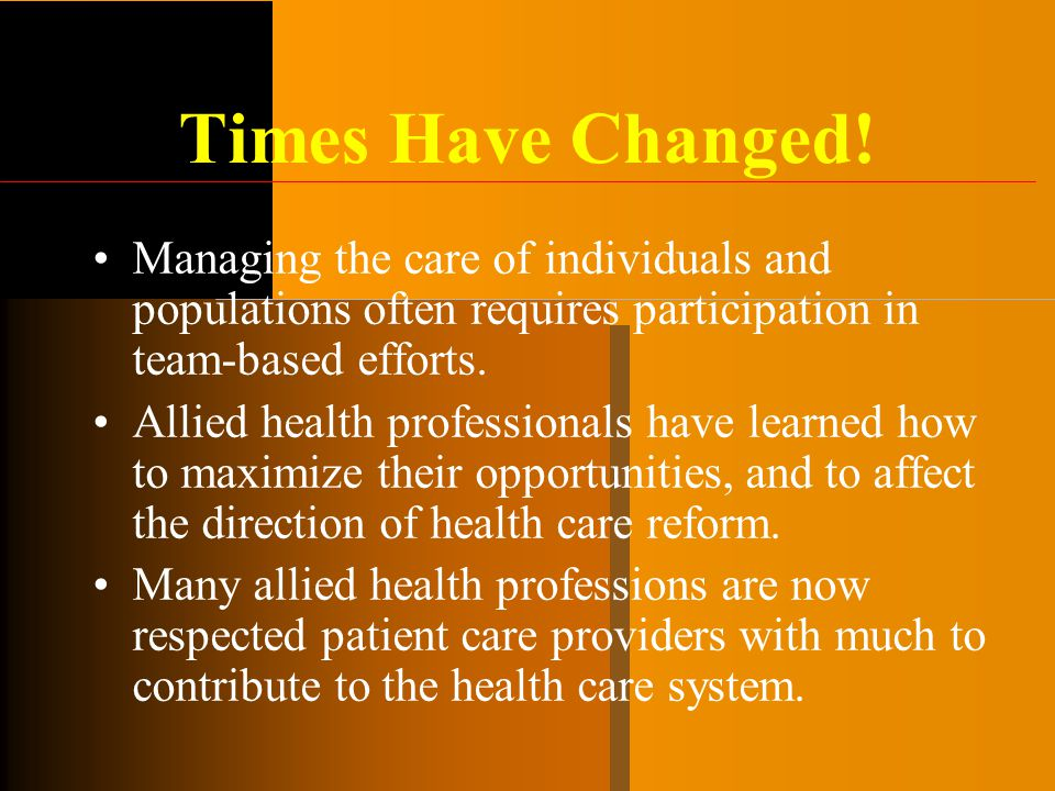 Times Have Changed! Managing the care of individuals and populations often requires participation in team-based efforts. Allied health professionals h