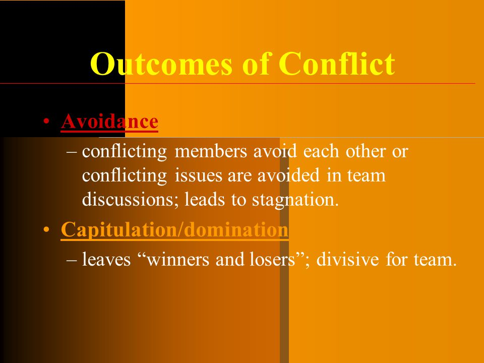 Outcomes of Conflict Avoidance –conflicting members avoid each other or conflicting issues are avoided in team discussions; leads to stagnation. Capit