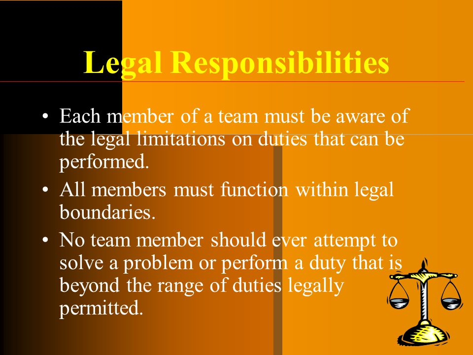Legal Responsibilities Each member of a team must be aware of the legal limitations on duties that can be performed. All members must function within