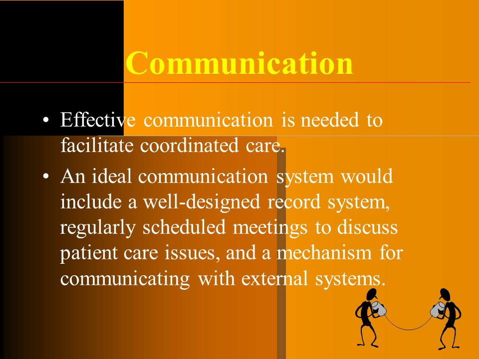Communication Effective communication is needed to facilitate coordinated care. An ideal communication system would include a well-designed record sys