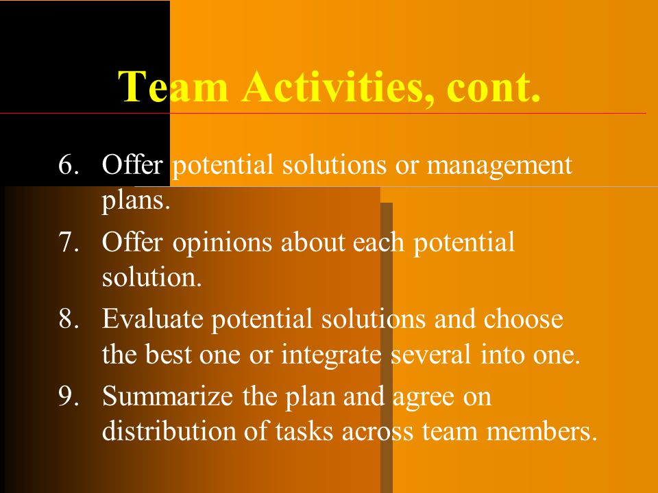Team Activities, cont. 6.Offer potential solutions or management plans. 7.Offer opinions about each potential solution. 8.Evaluate potential solutions
