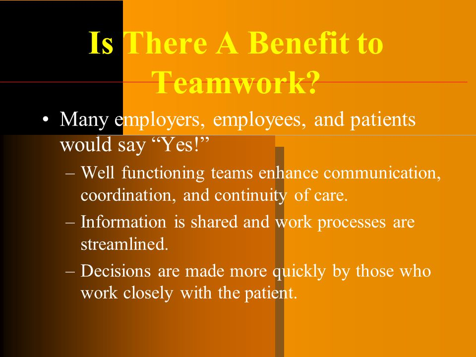 """Is There A Benefit to Teamwork? Many employers, employees, and patients would say """"Yes!"""" –Well functioning teams enhance communication, coordination,"""