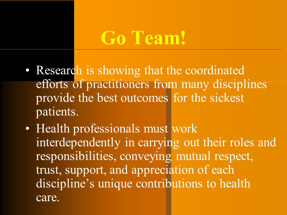 Go Team! Research is showing that the coordinated efforts of practitioners from many disciplines provide the best outcomes for the sickest patients. H