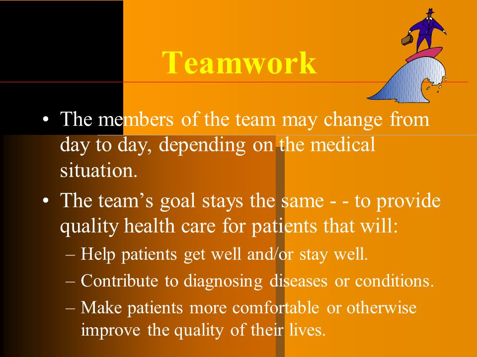 Teamwork The members of the team may change from day to day, depending on the medical situation. The team's goal stays the same - - to provide quality