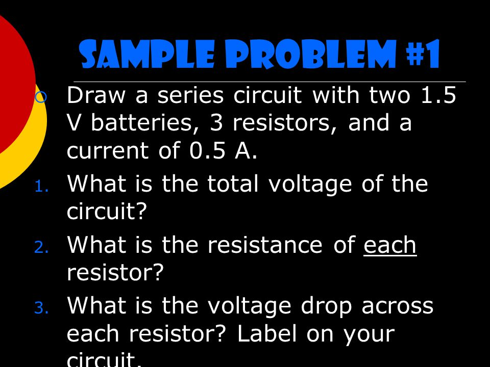 Sample Problem #1  Draw a series circuit with two 1.5 V batteries, 3 resistors, and a current of 0.5 A.