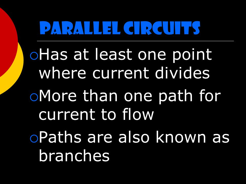 Parallel Circuits  Has at least one point where current divides  More than one path for current to flow  Paths are also known as branches