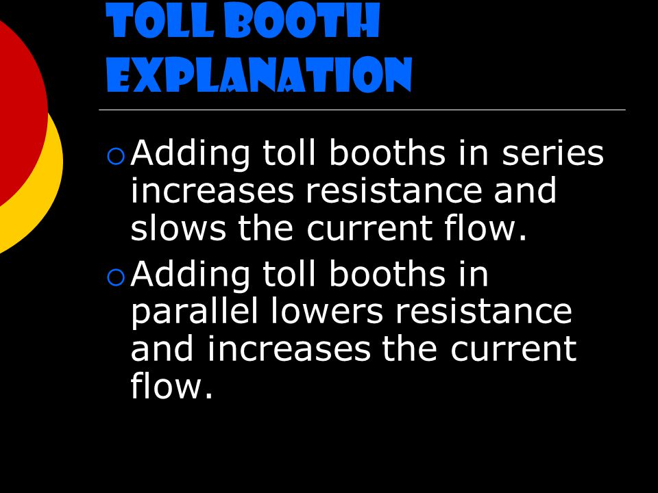 Toll Booth Explanation  Adding toll booths in series increases resistance and slows the current flow.