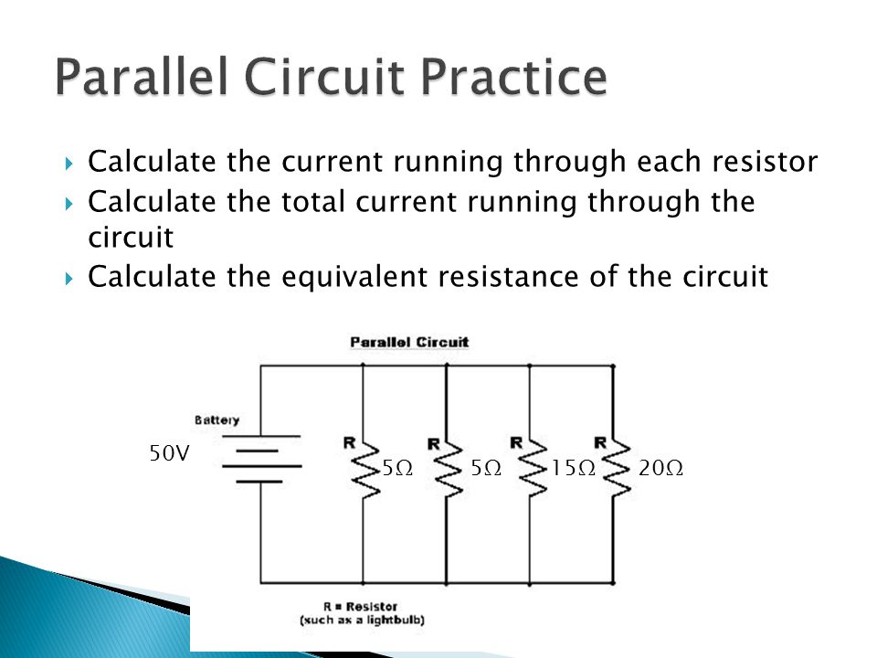  Calculate the current running through each resistor  Calculate the total current running through the circuit  Calculate the equivalent resistance of the circuit 5Ω5Ω 15Ω20Ω5Ω5Ω 50V