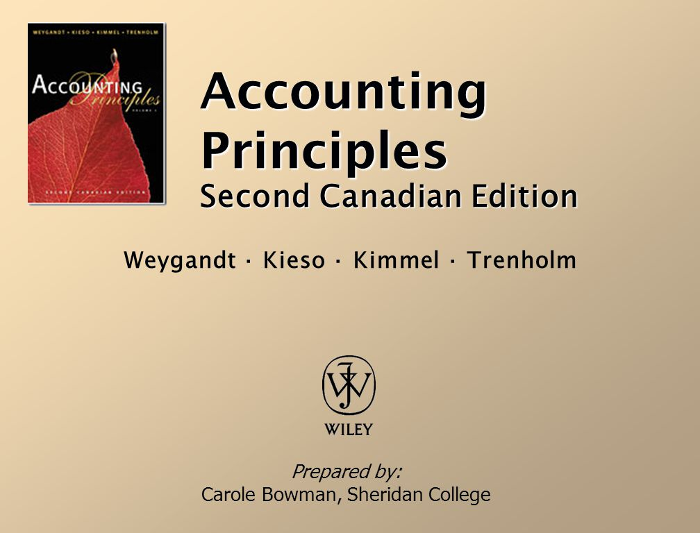 Accounting Principles Second Canadian Edition Prepared by: Carole Bowman, Sheridan College Weygandt · Kieso · Kimmel · Trenholm