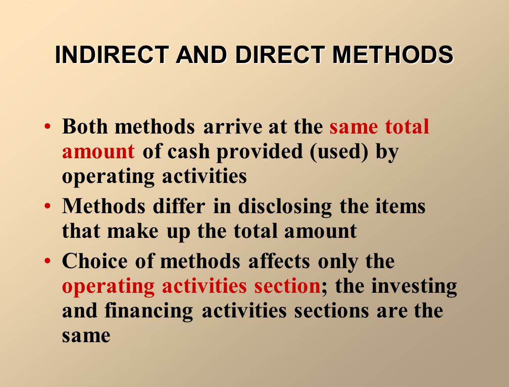 INDIRECT AND DIRECT METHODS Both methods arrive at the same total amount of cash provided (used) by operating activities Methods differ in disclosing the items that make up the total amount Choice of methods affects only the operating activities section; the investing and financing activities sections are the same