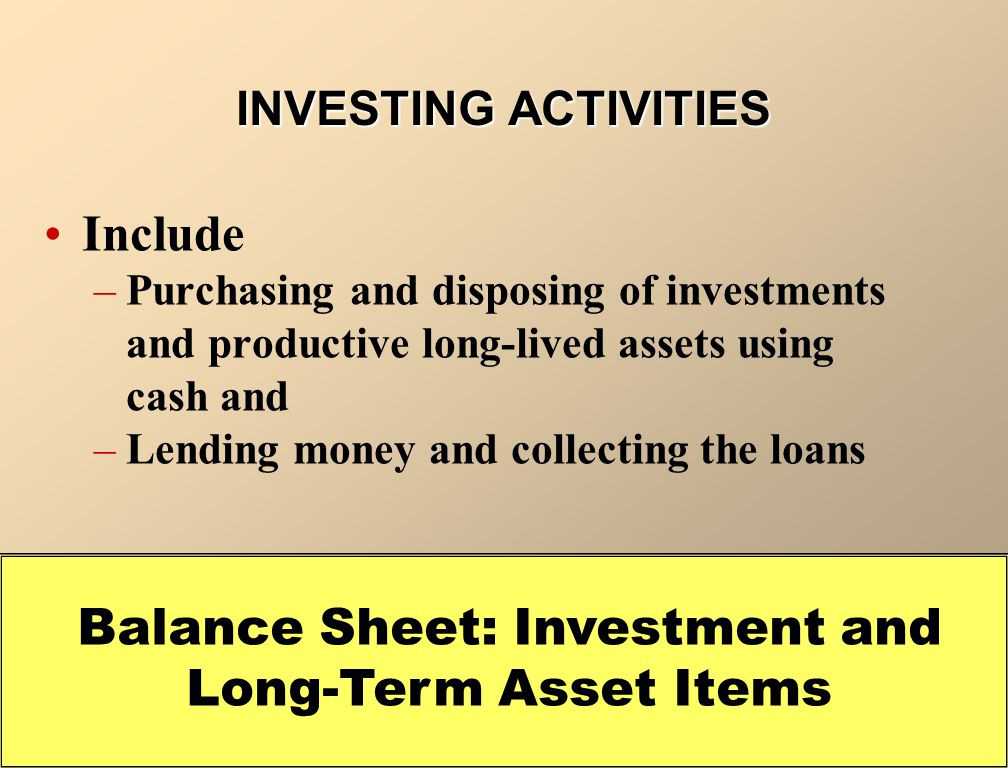 Include –Purchasing and disposing of investments and productive long-lived assets using cash and –Lending money and collecting the loans Balance Sheet: Investment and Long-Term Asset Items INVESTING ACTIVITIES