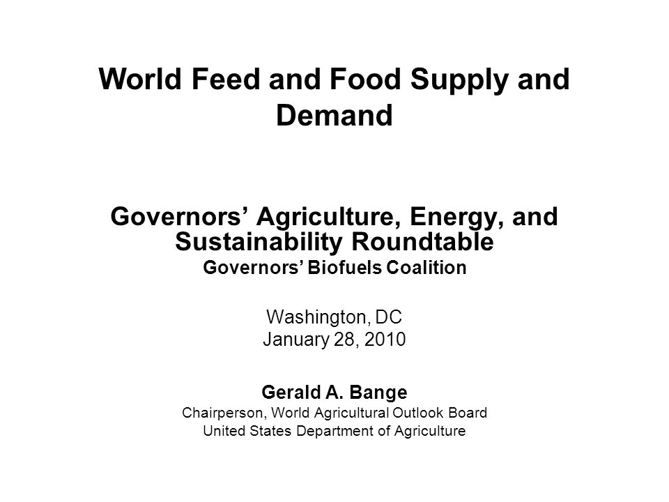 World Feed and Food Supply and Demand Governors' Agriculture, Energy, and Sustainability Roundtable Governors' Biofuels Coalition Washington, DC January 28, 2010 Gerald A.