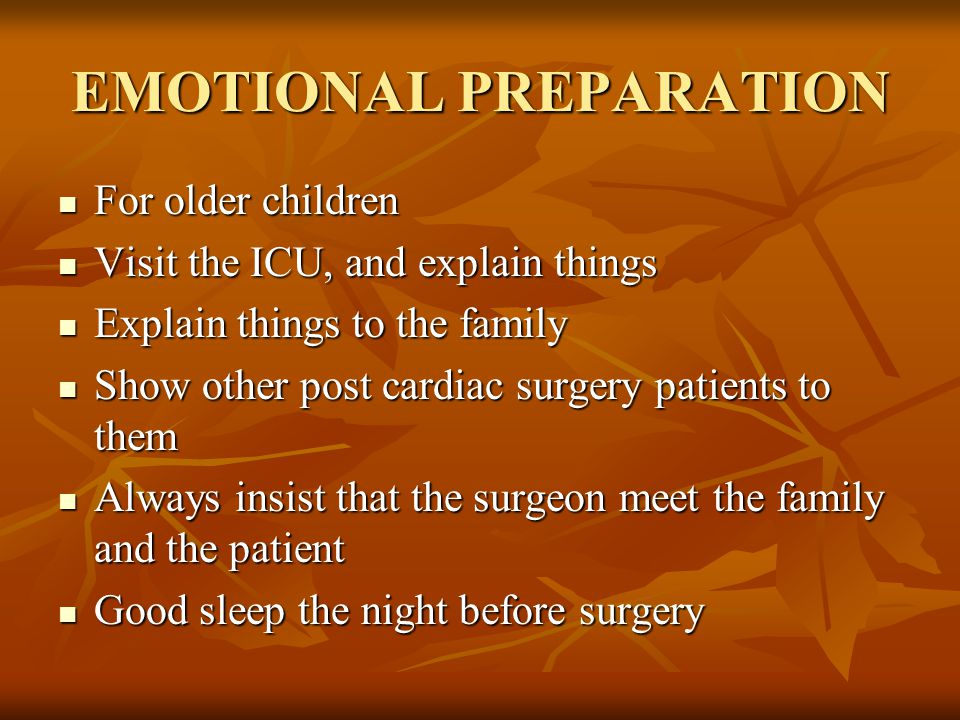 EMOTIONAL PREPARATION For older children For older children Visit the ICU, and explain things Visit the ICU, and explain things Explain things to the family Explain things to the family Show other post cardiac surgery patients to them Show other post cardiac surgery patients to them Always insist that the surgeon meet the family and the patient Always insist that the surgeon meet the family and the patient Good sleep the night before surgery Good sleep the night before surgery