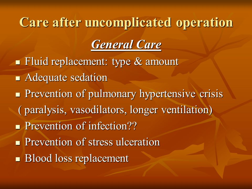 Care after uncomplicated operation General Care Fluid replacement: type & amount Fluid replacement: type & amount Adequate sedation Adequate sedation Prevention of pulmonary hypertensive crisis Prevention of pulmonary hypertensive crisis ( paralysis, vasodilators, longer ventilation) ( paralysis, vasodilators, longer ventilation) Prevention of infection .