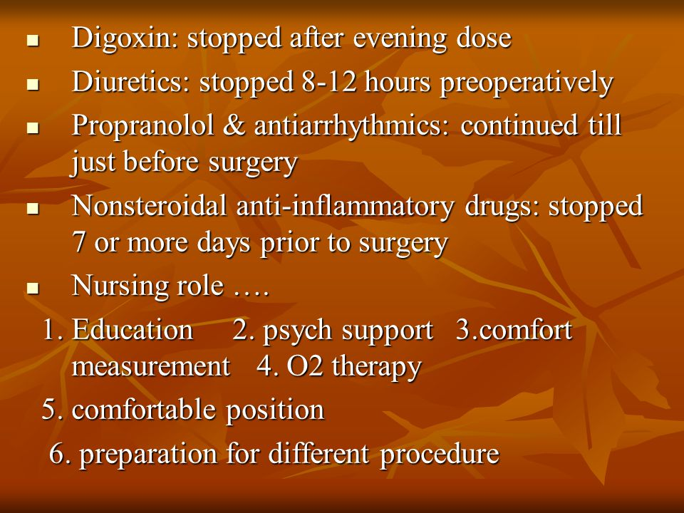 Digoxin: stopped after evening dose Digoxin: stopped after evening dose Diuretics: stopped 8-12 hours preoperatively Diuretics: stopped 8-12 hours preoperatively Propranolol & antiarrhythmics: continued till just before surgery Propranolol & antiarrhythmics: continued till just before surgery Nonsteroidal anti-inflammatory drugs: stopped 7 or more days prior to surgery Nonsteroidal anti-inflammatory drugs: stopped 7 or more days prior to surgery Nursing role ….