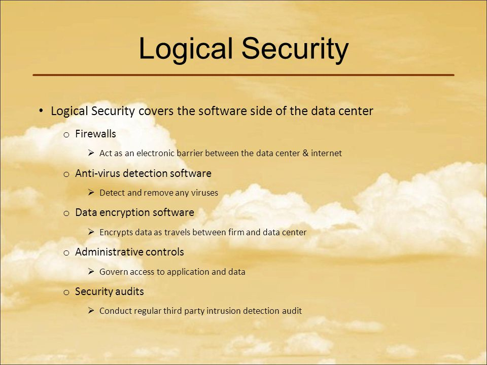 Logical Security Logical Security covers the software side of the data center o Firewalls  Act as an electronic barrier between the data center & internet o Anti-virus detection software  Detect and remove any viruses o Data encryption software  Encrypts data as travels between firm and data center o Administrative controls  Govern access to application and data o Security audits  Conduct regular third party intrusion detection audit