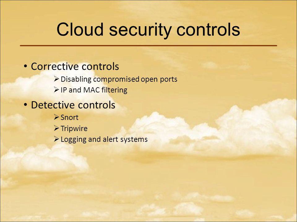 Cloud security controls Corrective controls  Disabling compromised open ports  IP and MAC filtering Detective controls  Snort  Tripwire  Logging and alert systems
