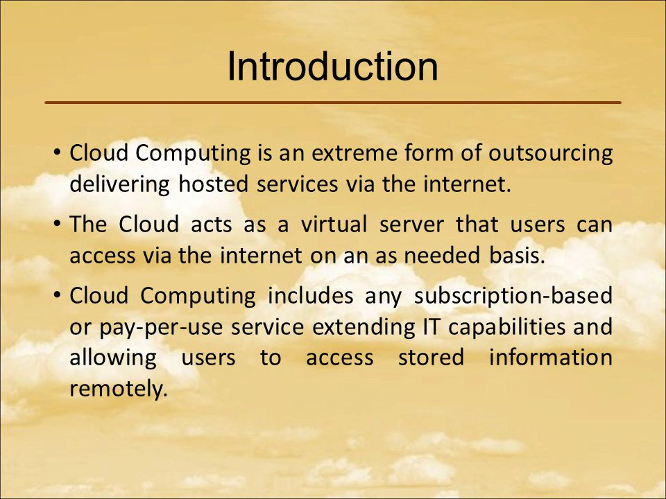 Introduction Cloud Computing is an extreme form of outsourcing delivering hosted services via the internet.
