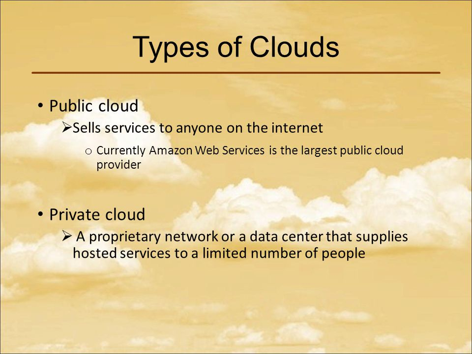 Types of Clouds Public cloud  Sells services to anyone on the internet o Currently Amazon Web Services is the largest public cloud provider Private cloud  A proprietary network or a data center that supplies hosted services to a limited number of people
