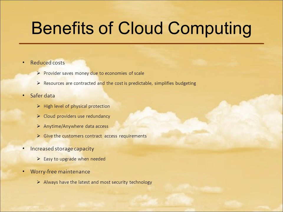 Benefits of Cloud Computing Reduced costs  Provider saves money due to economies of scale  Resources are contracted and the cost is predictable, simplifies budgeting Safer data  High level of physical protection  Cloud providers use redundancy  Anytime/Anywhere data access  Give the customers contract access requirements Increased storage capacity  Easy to upgrade when needed Worry-free maintenance  Always have the latest and most security technology