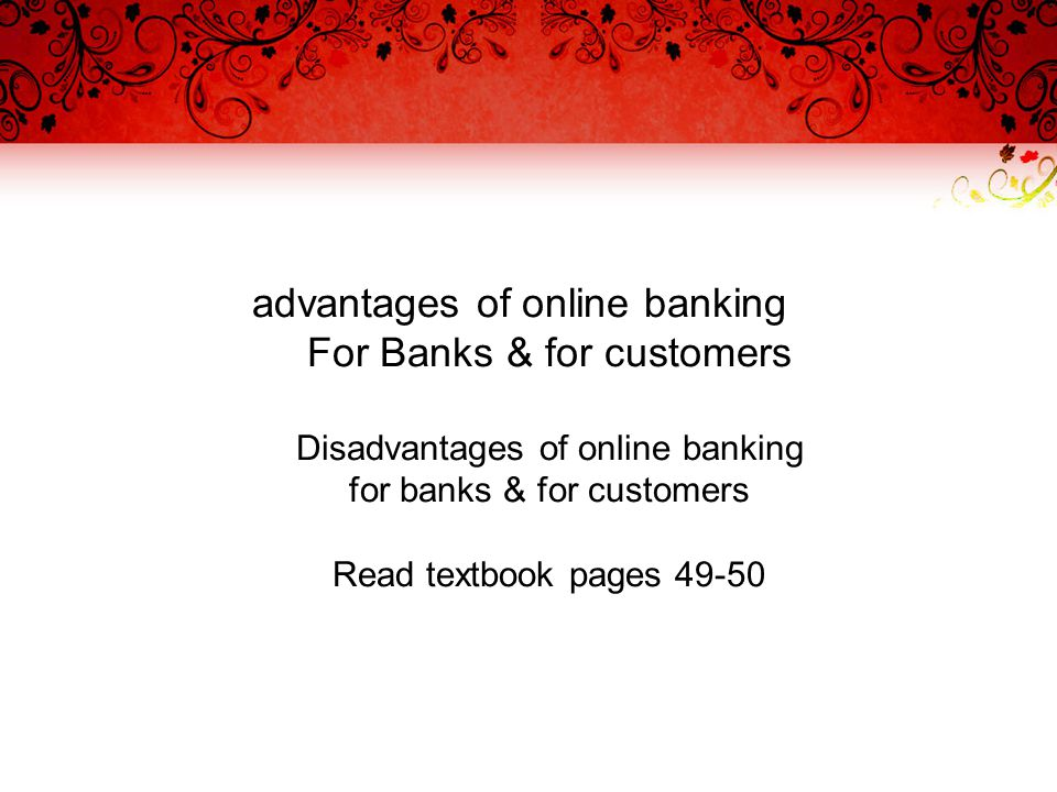 advantages of online banking For Banks & for customers Disadvantages of online banking for banks & for customers Read textbook pages 49-50