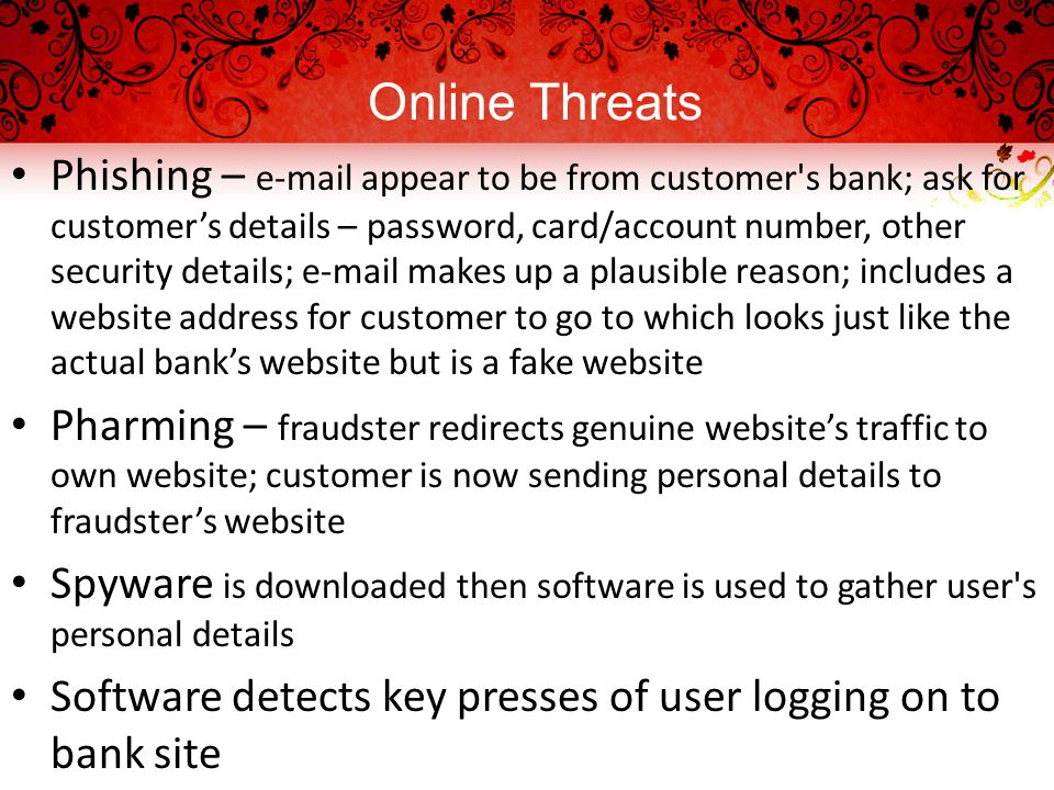 Online Threats Phishing – e-mail appear to be from customer s bank; ask for customer's details – password, card/account number, other security details; e-mail makes up a plausible reason; includes a website address for customer to go to which looks just like the actual bank's website but is a fake website Pharming – fraudster redirects genuine website's traffic to own website; customer is now sending personal details to fraudster's website Spyware is downloaded then software is used to gather user s personal details Software detects key presses of user logging on to bank site