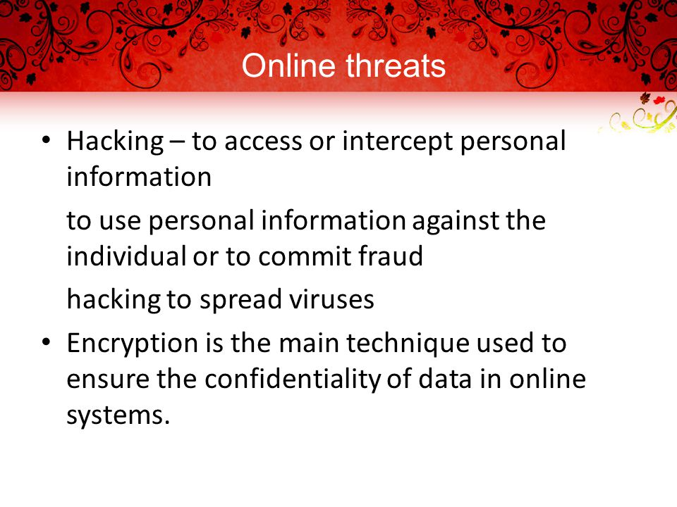 Online threats Hacking – to access or intercept personal information to use personal information against the individual or to commit fraud hacking to spread viruses Encryption is the main technique used to ensure the confidentiality of data in online systems.