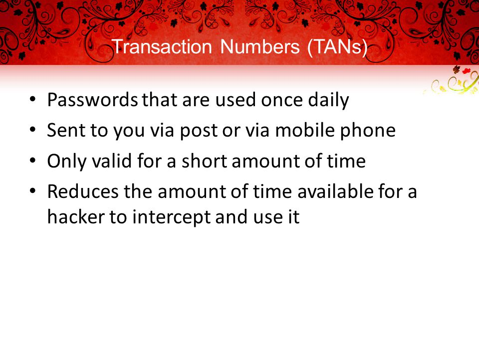 Transaction Numbers (TANs) Passwords that are used once daily Sent to you via post or via mobile phone Only valid for a short amount of time Reduces the amount of time available for a hacker to intercept and use it