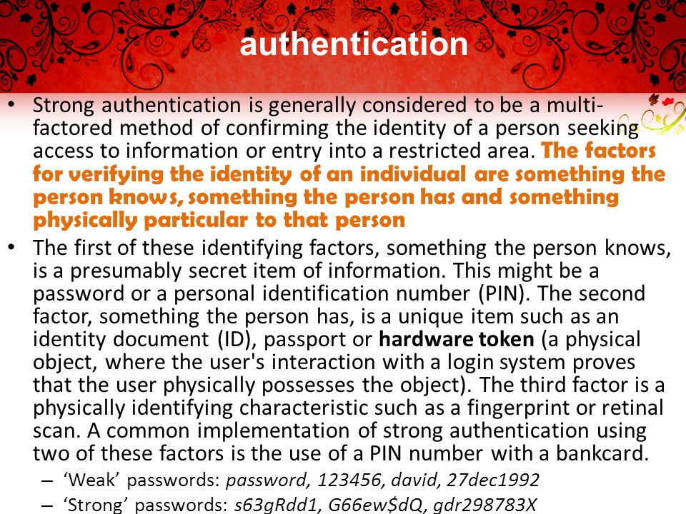 authentication Strong authentication is generally considered to be a multi- factored method of confirming the identity of a person seeking access to information or entry into a restricted area.