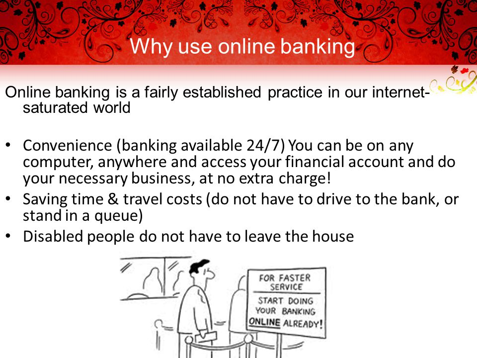 Why use online banking Online banking is a fairly established practice in our internet- saturated world Convenience (banking available 24/7) You can be on any computer, anywhere and access your financial account and do your necessary business, at no extra charge.