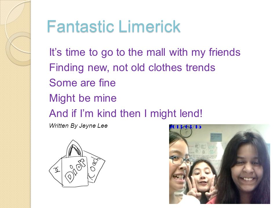 Fantastic Limerick It's time to go to the mall with my friends Finding new, not old clothes trends Some are fine Might be mine And if I'm kind then I might lend.