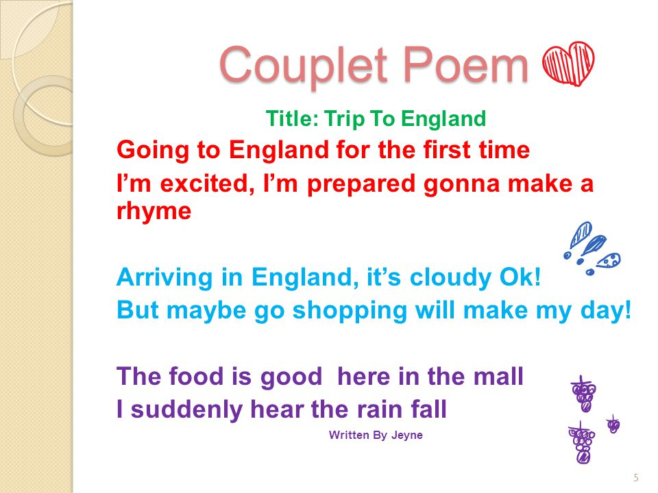 Couplet Poem Title: Trip To England Going to England for the first time I'm excited, I'm prepared gonna make a rhyme Arriving in England, it's cloudy Ok.
