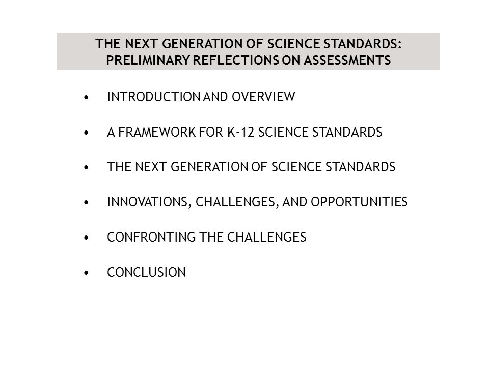 INTRODUCTION AND OVERVIEW A FRAMEWORK FOR K-12 SCIENCE STANDARDS THE NEXT GENERATION OF SCIENCE STANDARDS INNOVATIONS, CHALLENGES, AND OPPORTUNITIES CONFRONTING THE CHALLENGES CONCLUSION THE NEXT GENERATION OF SCIENCE STANDARDS: PRELIMINARY REFLECTIONS ON ASSESSMENTS