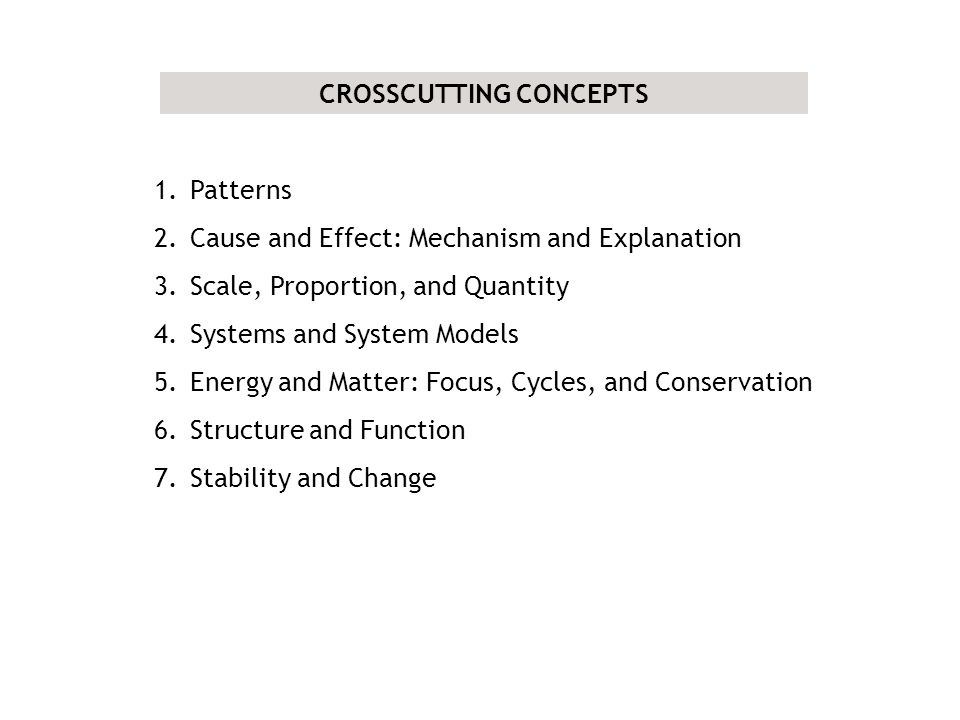 CROSSCUTTING CONCEPTS 1.Patterns 2.Cause and Effect: Mechanism and Explanation 3.Scale, Proportion, and Quantity 4.Systems and System Models 5.Energy and Matter: Focus, Cycles, and Conservation 6.Structure and Function 7.Stability and Change
