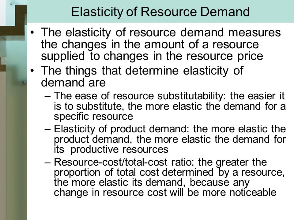 Elasticity of Resource Demand The elasticity of resource demand measures the changes in the amount of a resource supplied to changes in the resource price The things that determine elasticity of demand are –The ease of resource substitutability: the easier it is to substitute, the more elastic the demand for a specific resource –Elasticity of product demand: the more elastic the product demand, the more elastic the demand for its productive resources –Resource-cost/total-cost ratio: the greater the proportion of total cost determined by a resource, the more elastic its demand, because any change in resource cost will be more noticeable