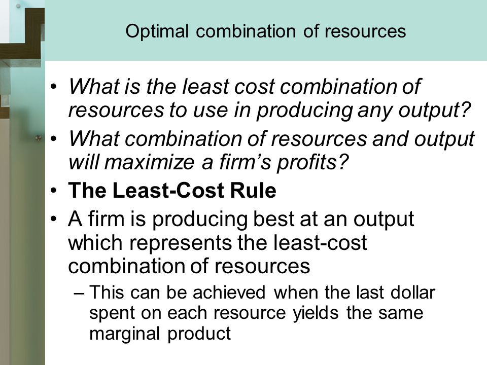 Optimal combination of resources What is the least cost combination of resources to use in producing any output.
