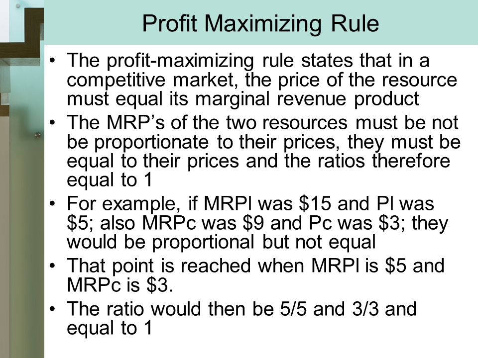 Profit Maximizing Rule The profit-maximizing rule states that in a competitive market, the price of the resource must equal its marginal revenue product The MRP's of the two resources must be not be proportionate to their prices, they must be equal to their prices and the ratios therefore equal to 1 For example, if MRPl was $15 and Pl was $5; also MRPc was $9 and Pc was $3; they would be proportional but not equal That point is reached when MRPl is $5 and MRPc is $3.