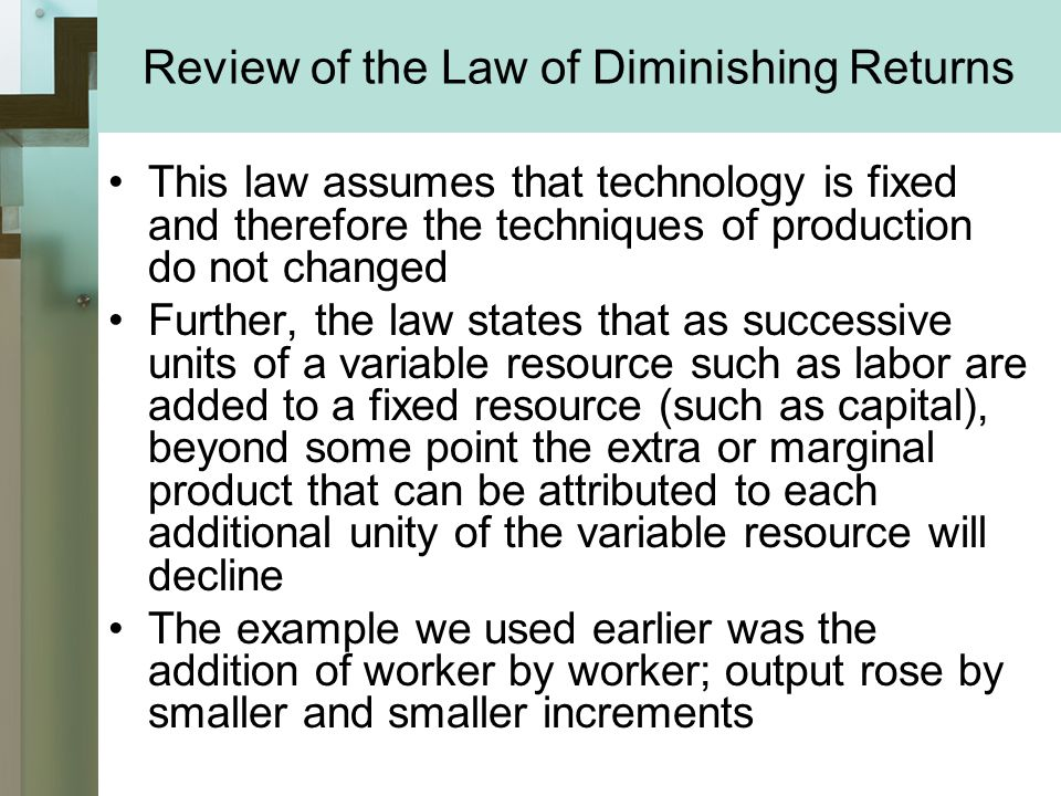 Review of the Law of Diminishing Returns This law assumes that technology is fixed and therefore the techniques of production do not changed Further, the law states that as successive units of a variable resource such as labor are added to a fixed resource (such as capital), beyond some point the extra or marginal product that can be attributed to each additional unity of the variable resource will decline The example we used earlier was the addition of worker by worker; output rose by smaller and smaller increments