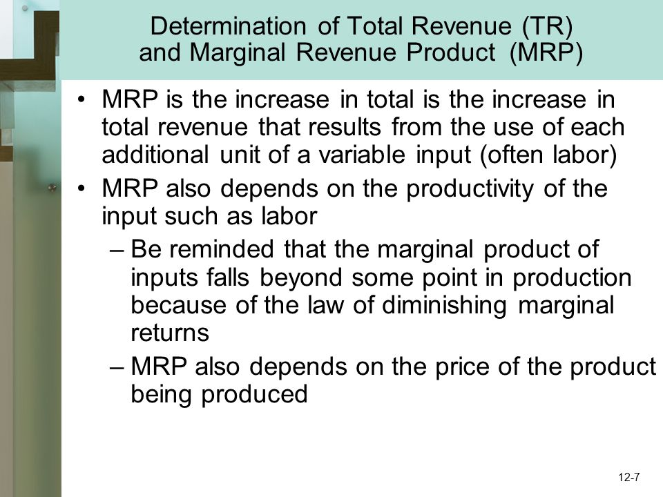 Determination of Total Revenue (TR) and Marginal Revenue Product (MRP) MRP is the increase in total is the increase in total revenue that results from the use of each additional unit of a variable input (often labor) MRP also depends on the productivity of the input such as labor –Be reminded that the marginal product of inputs falls beyond some point in production because of the law of diminishing marginal returns –MRP also depends on the price of the product being produced 12-7