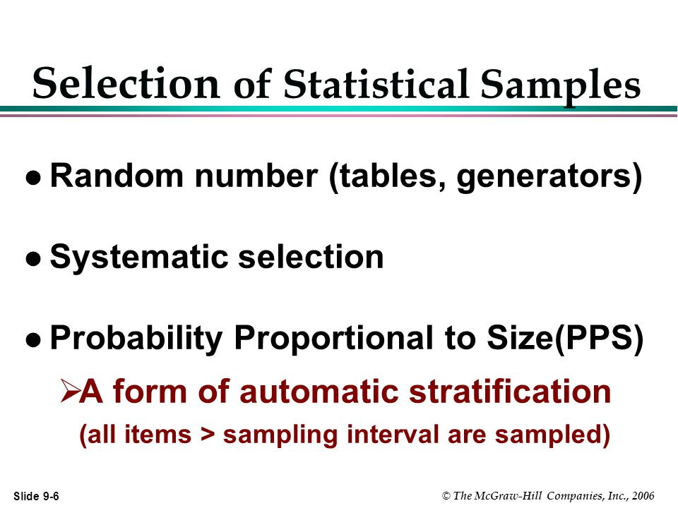 Slide 9-6 © The McGraw-Hill Companies, Inc., 2006 Selection of Statistical Samples l Random number (tables, generators) l Systematic selection l Probability Proportional to Size(PPS)  A form of automatic stratification (all items > sampling interval are sampled)