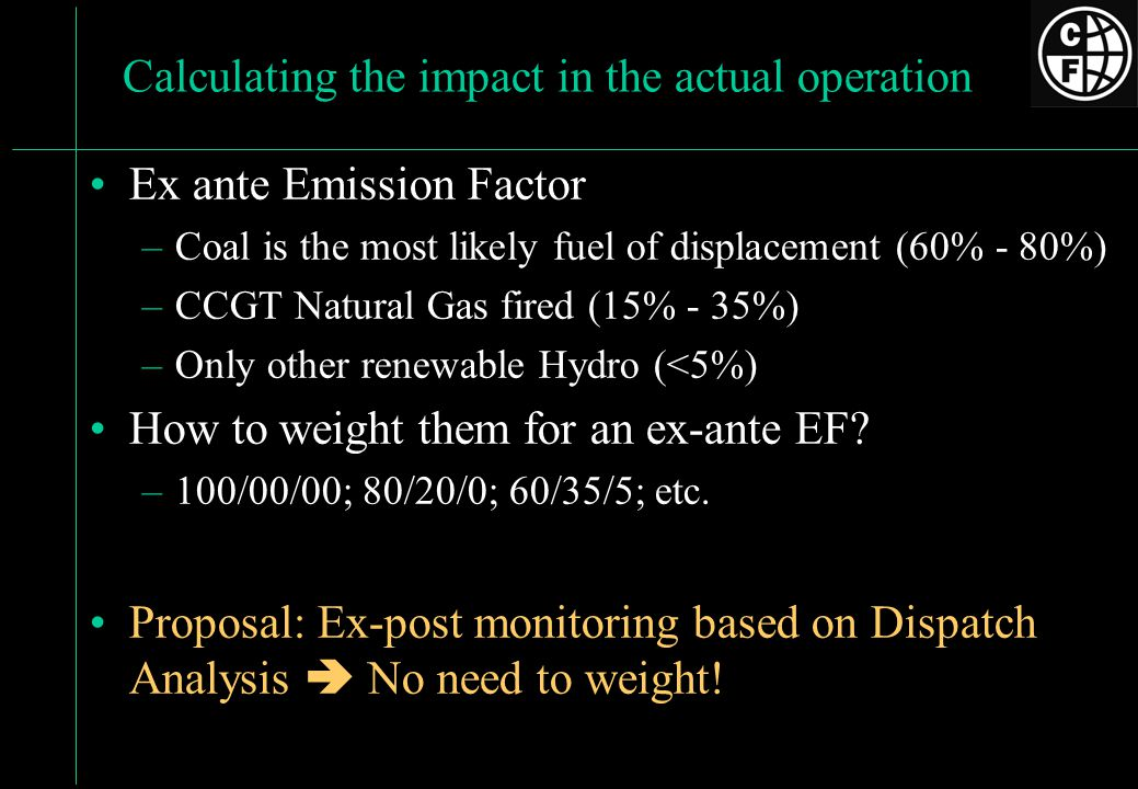 Calculating the impact in the actual operation Ex ante Emission Factor –Coal is the most likely fuel of displacement (60% - 80%) –CCGT Natural Gas fired (15% - 35%) –Only other renewable Hydro (<5%) How to weight them for an ex-ante EF.